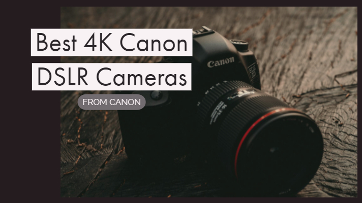 Best 4K Canon DSLR Cameras For Video and Film Making across