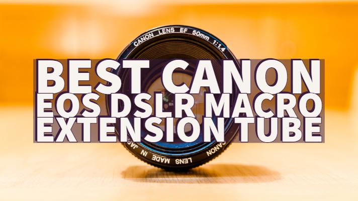 Best Canon EOS DSLR Macro Extension Tube