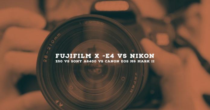 Fujifilm X -E4 vs Nikon Z50 vs Sony A6400 vs Canon EOS M6 Mark II